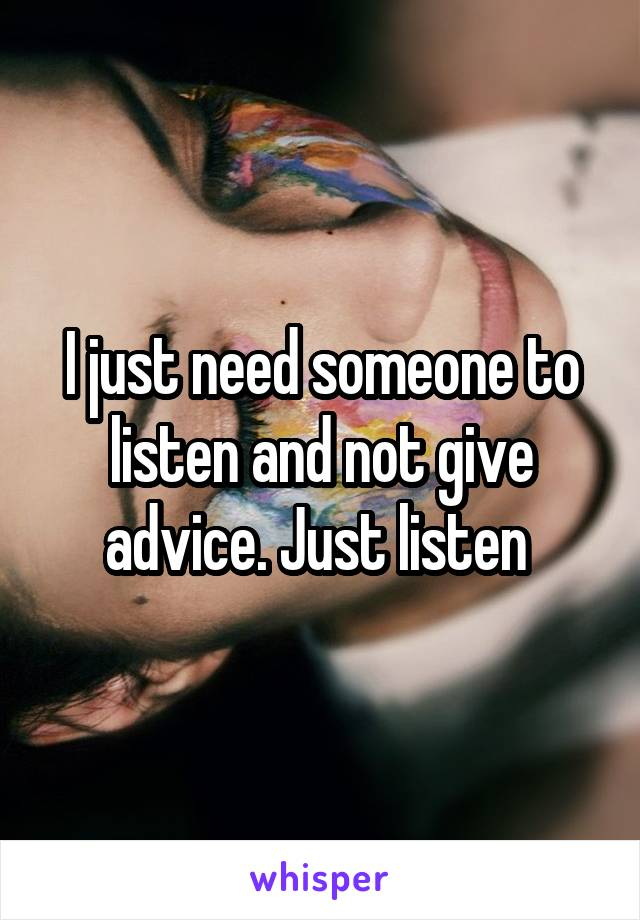 I just need someone to listen and not give advice. Just listen