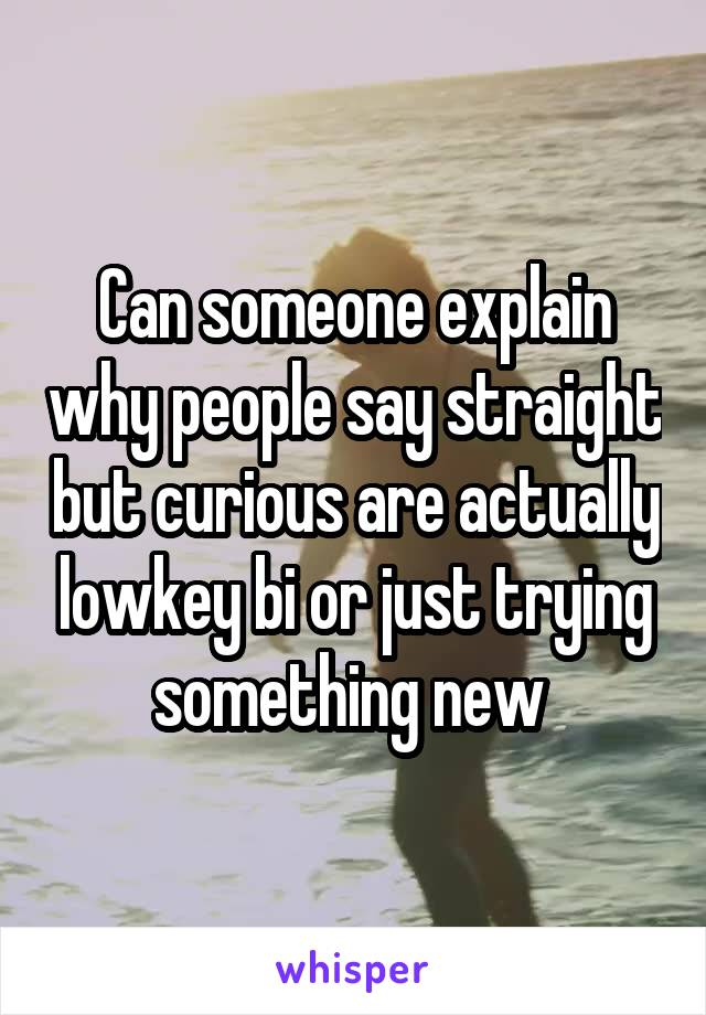 Can someone explain why people say straight but curious are actually lowkey bi or just trying something new