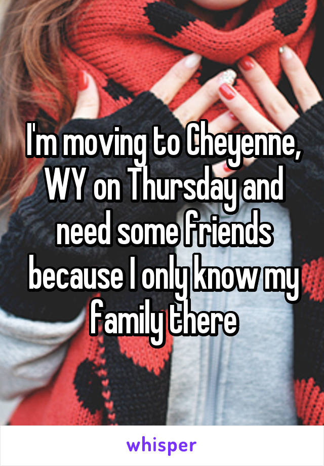 I'm moving to Cheyenne, WY on Thursday and need some friends because I only know my family there