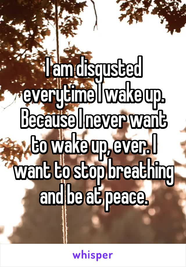 I am disgusted everytime I wake up. Because I never want to wake up, ever. I want to stop breathing and be at peace.