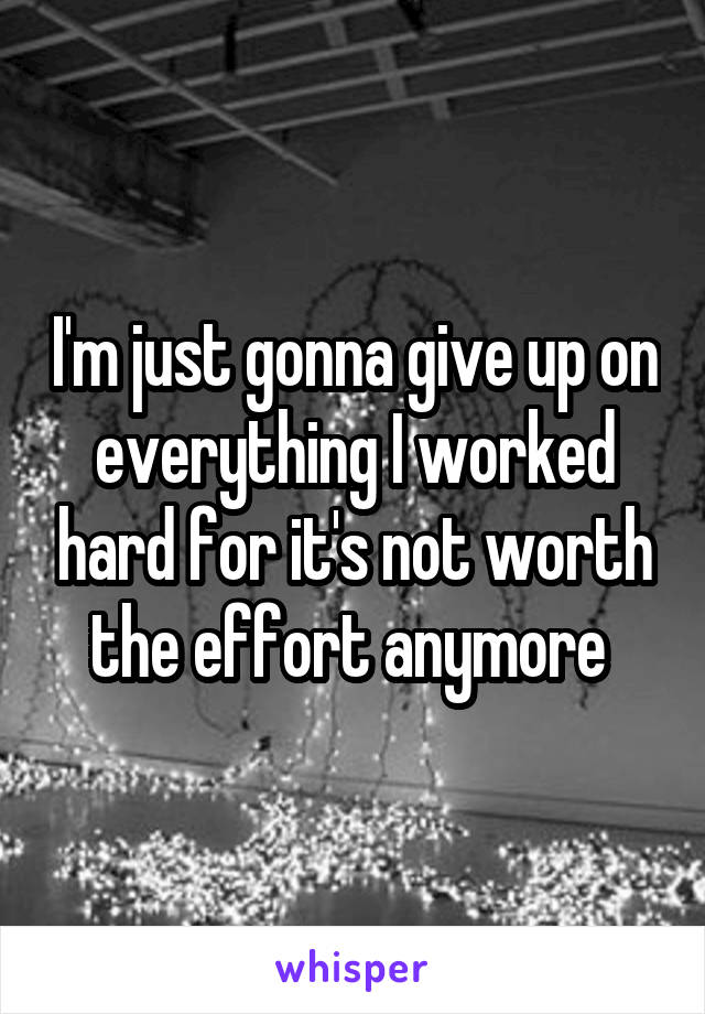 I'm just gonna give up on everything I worked hard for it's not worth the effort anymore