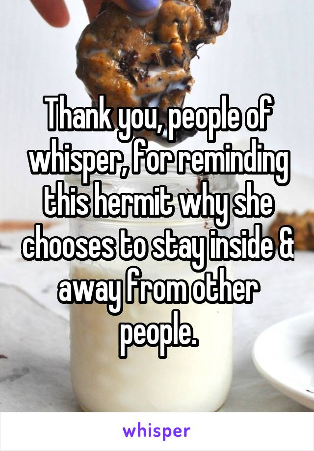 Thank you, people of whisper, for reminding this hermit why she chooses to stay inside & away from other people.