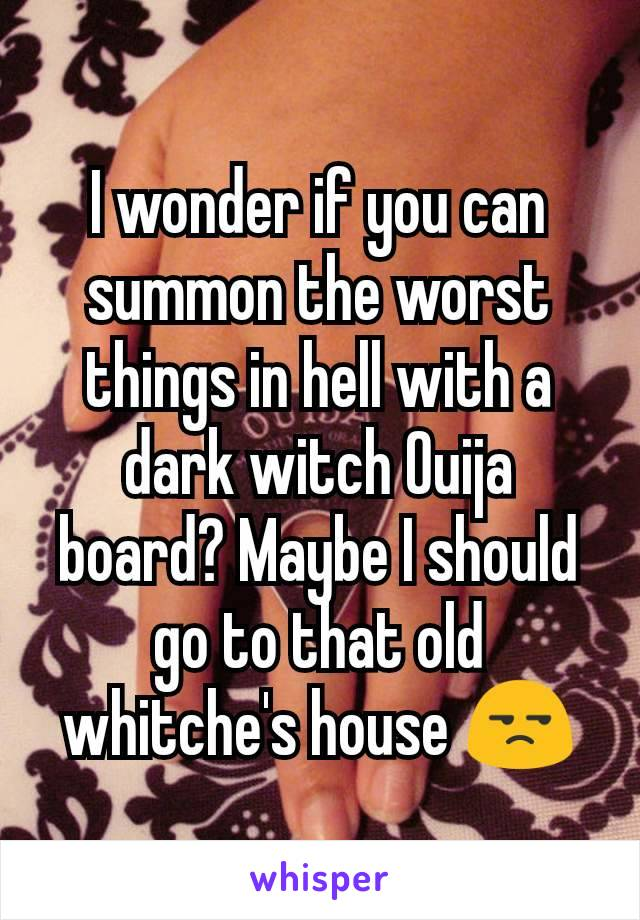 I wonder if you can summon the worst things in hell with a dark witch Ouija board? Maybe I should go to that old whitche's house 😒