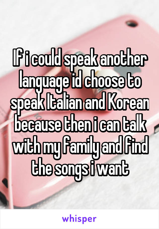 If i could speak another language id choose to speak Italian and Korean because then i can talk with my family and find the songs i want