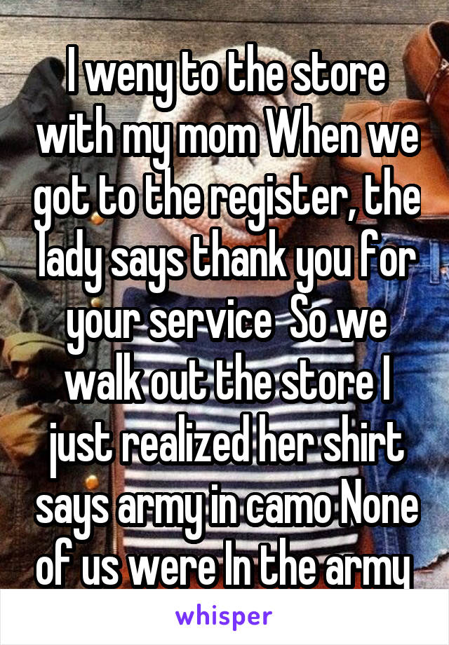 I weny to the store with my mom When we got to the register, the lady says thank you for your service  So we walk out the store I just realized her shirt says army in camo None of us were In the army