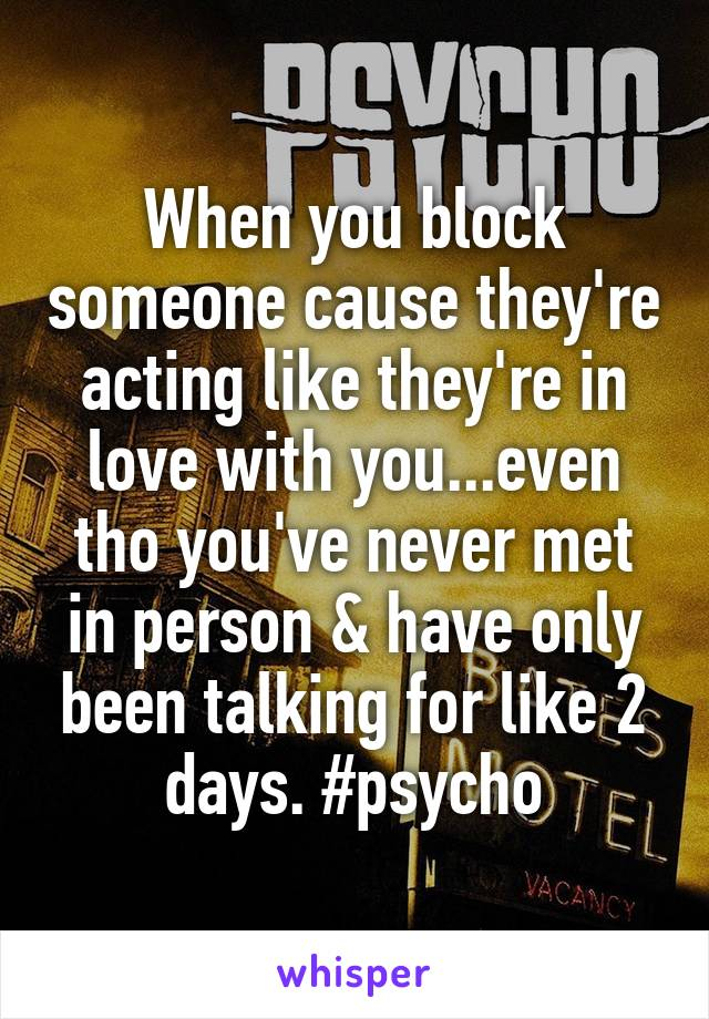 When you block someone cause they're acting like they're in love with you...even tho you've never met in person & have only been talking for like 2 days. #psycho