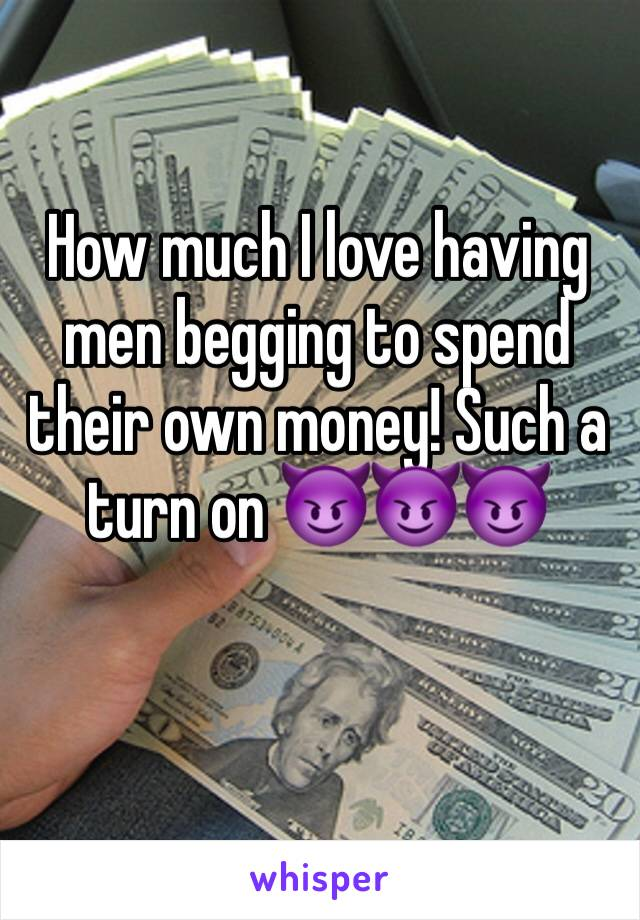 How much I love having men begging to spend their own money! Such a turn on 😈😈😈