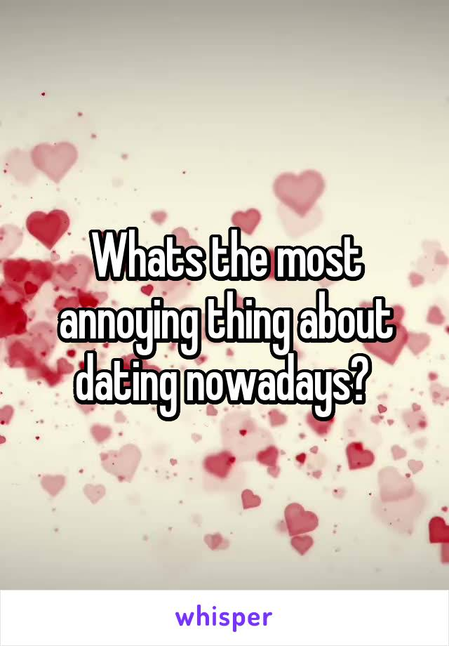 Whats the most annoying thing about dating nowadays?