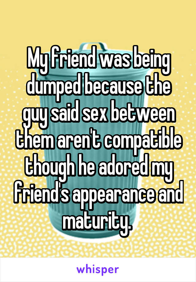 My friend was being dumped because the guy said sex between them aren't compatible though he adored my friend's appearance and maturity.