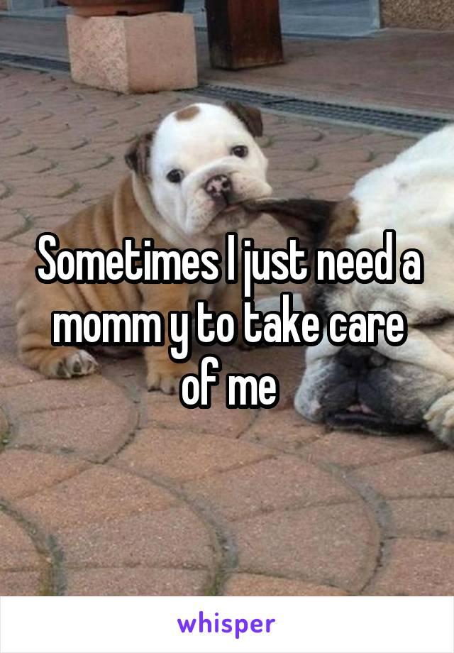 Sometimes I just need a momm y to take care of me