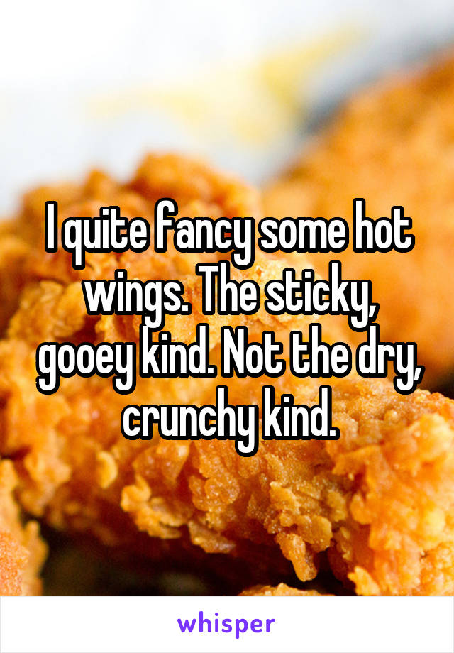 I quite fancy some hot wings. The sticky, gooey kind. Not the dry, crunchy kind.