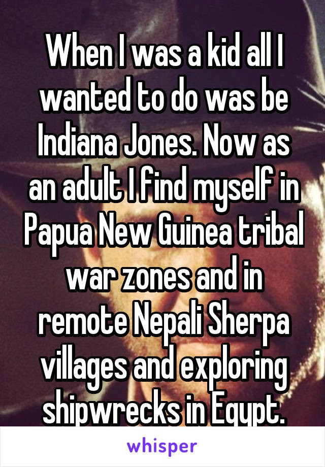 When I was a kid all I wanted to do was be Indiana Jones. Now as an adult I find myself in Papua New Guinea tribal war zones and in remote Nepali Sherpa villages and exploring shipwrecks in Egypt.