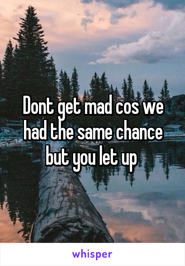 Dont get mad cos we had the same chance but you let up