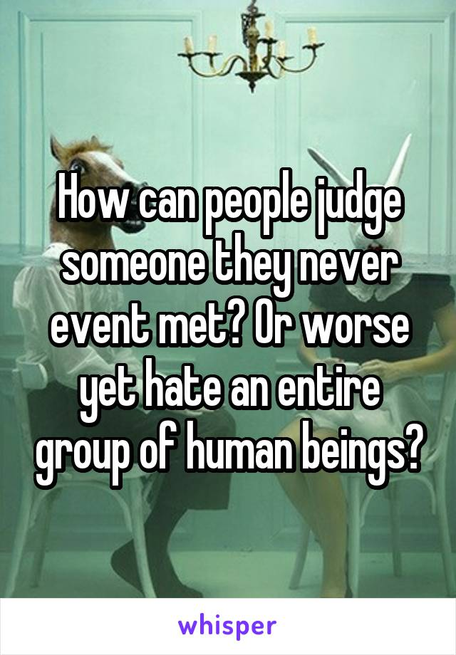 How can people judge someone they never event met? Or worse yet hate an entire group of human beings?