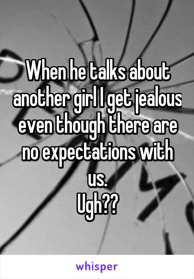 When he talks about another girl I get jealous even though there are no expectations with us. Ugh??