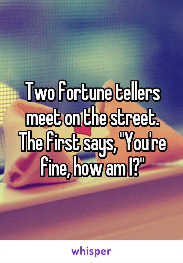 """Two fortune tellers meet on the street. The first says, """"You're fine, how am I?"""""""