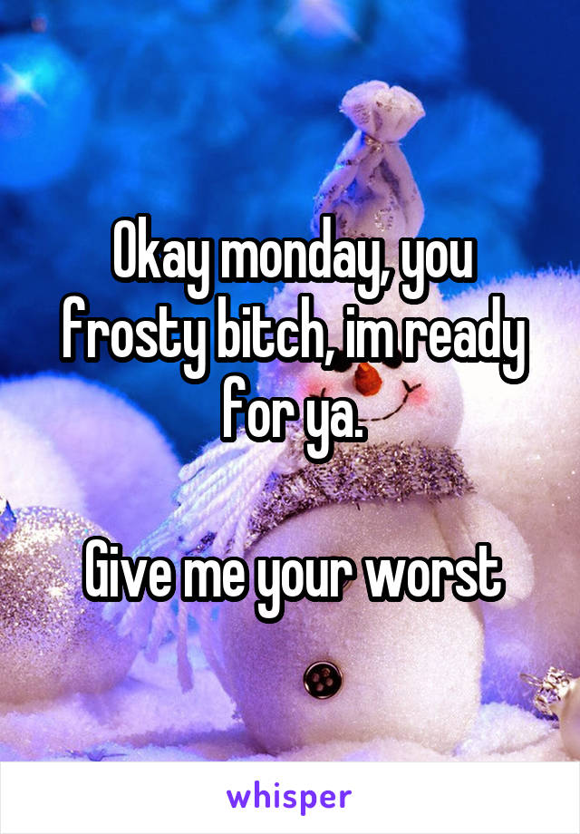 Okay monday, you frosty bitch, im ready for ya.  Give me your worst