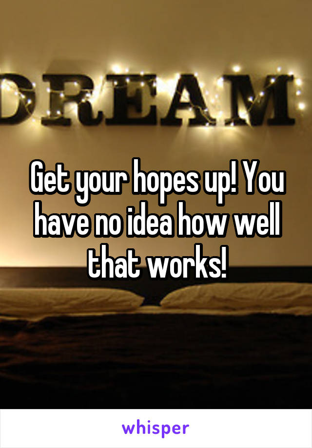 Get your hopes up! You have no idea how well that works!