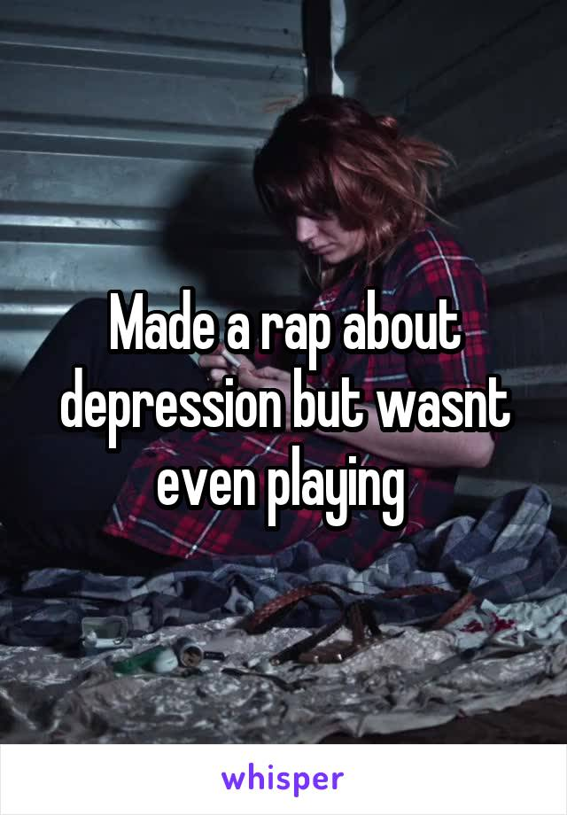 Made a rap about depression but wasnt even playing