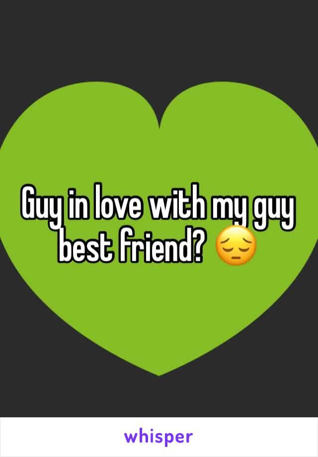 Guy in love with my guy best friend? 😔