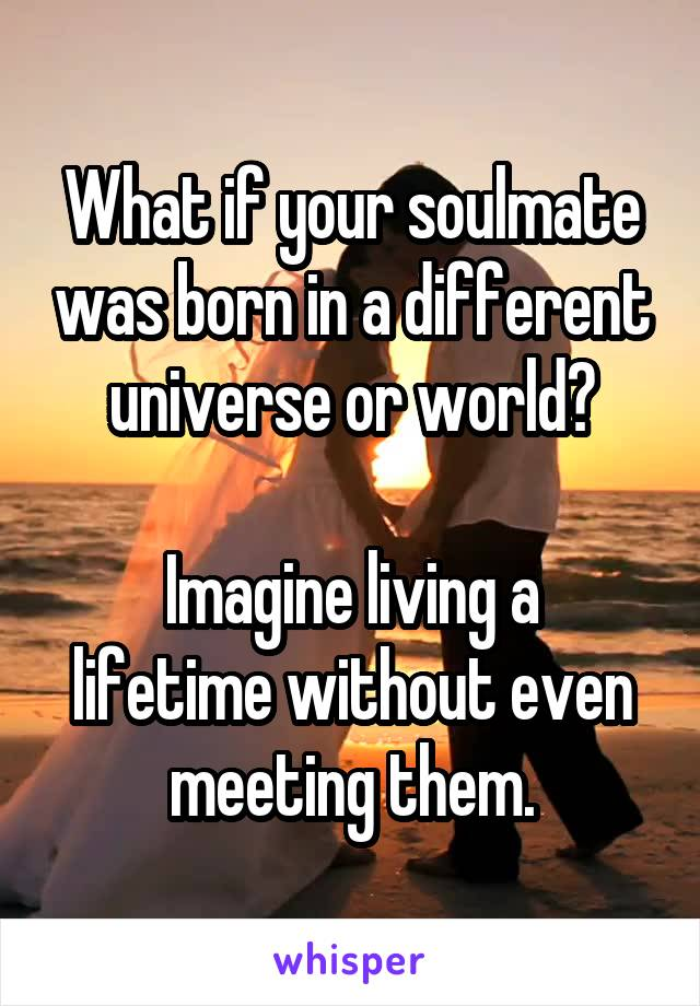 What if your soulmate was born in a different universe or world?  Imagine living a lifetime without even meeting them.