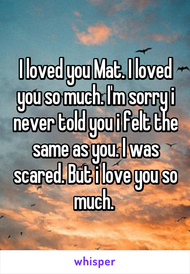 I loved you Mat. I loved you so much. I'm sorry i never told you i felt the same as you. I was scared. But i love you so much.