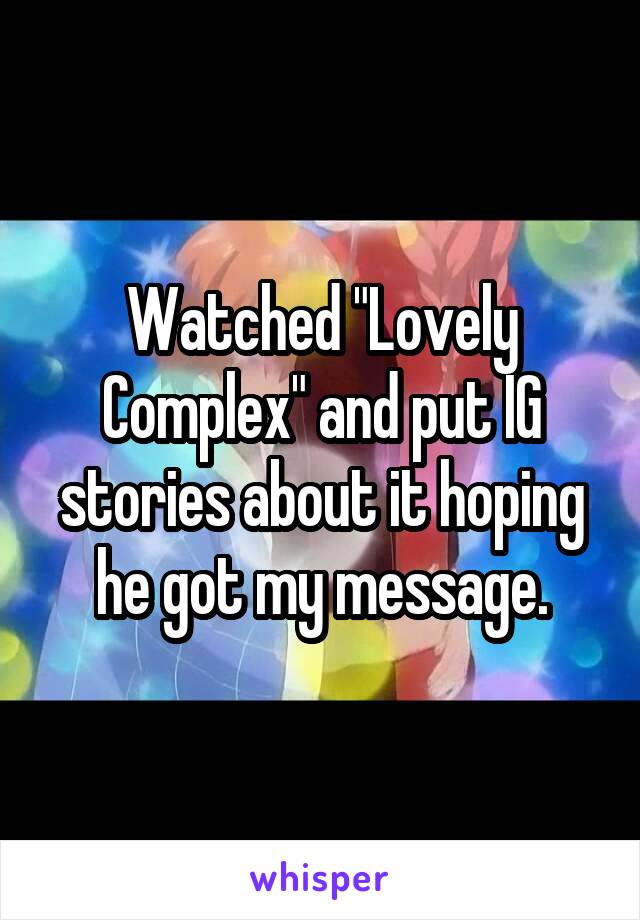 """Watched """"Lovely Complex"""" and put IG stories about it hoping he got my message."""
