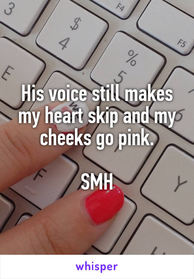 His voice still makes my heart skip and my cheeks go pink.  SMH