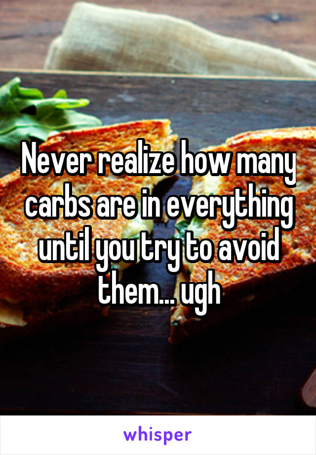 Never realize how many carbs are in everything until you try to avoid them... ugh