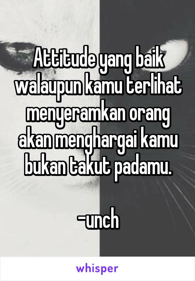Attitude yang baik walaupun kamu terlihat menyeramkan orang akan menghargai kamu bukan takut padamu.  -unch