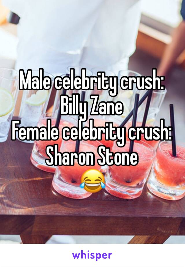 Male celebrity crush: Billy Zane  Female celebrity crush: Sharon Stone  😂