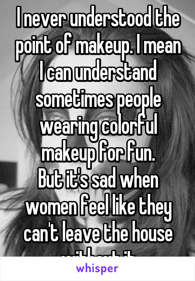 I never understood the point of makeup. I mean I can understand sometimes people wearing colorful makeup for fun. But it's sad when women feel like they can't leave the house without it