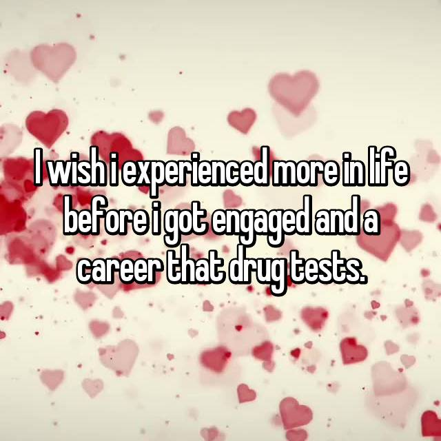 I wish i experienced more in life before i got engaged and a career that drug tests.