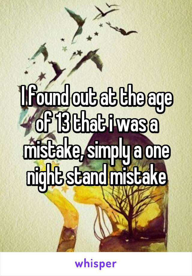 I found out at the age of 13 that i was a mistake, simply a one night stand mistake