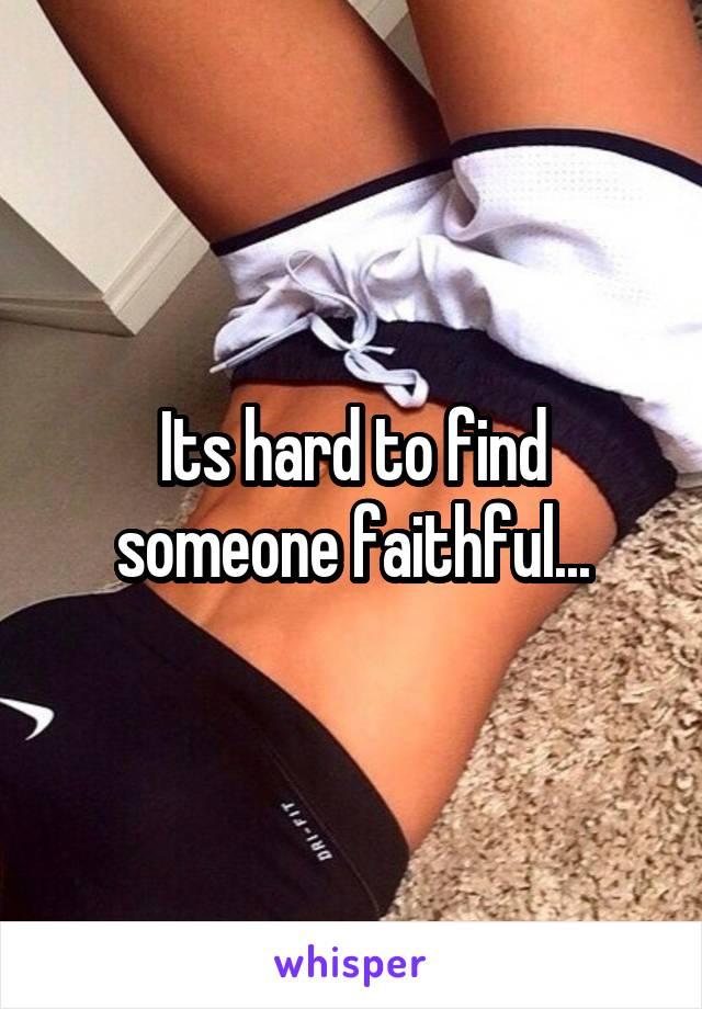 Its hard to find someone faithful...