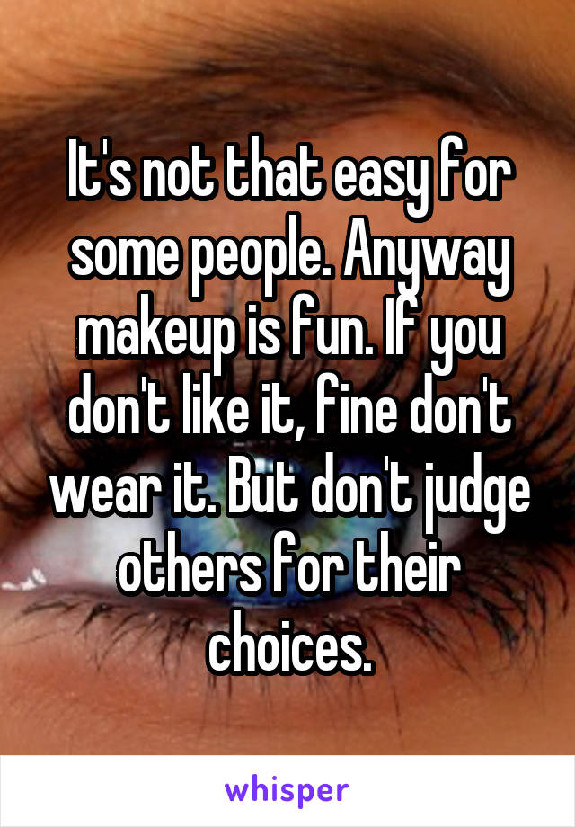 It's not that easy for some people. Anyway makeup is fun. If you don't like it, fine don't wear it. But don't judge others for their choices.
