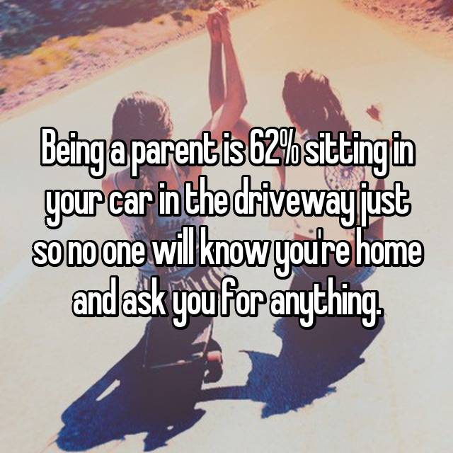 Being a parent is 62% sitting in your car in the driveway just so no one will know you're home and ask you for anything.