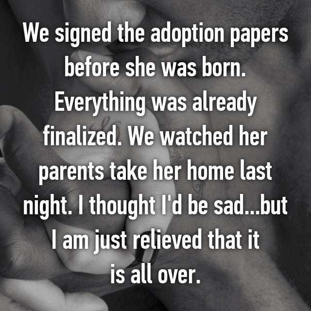 We signed the adoption papers before she was born. Everything was already finalized. We watched her parents take her home last night. I thought I'd be sad...but I am just relieved that it is all over.