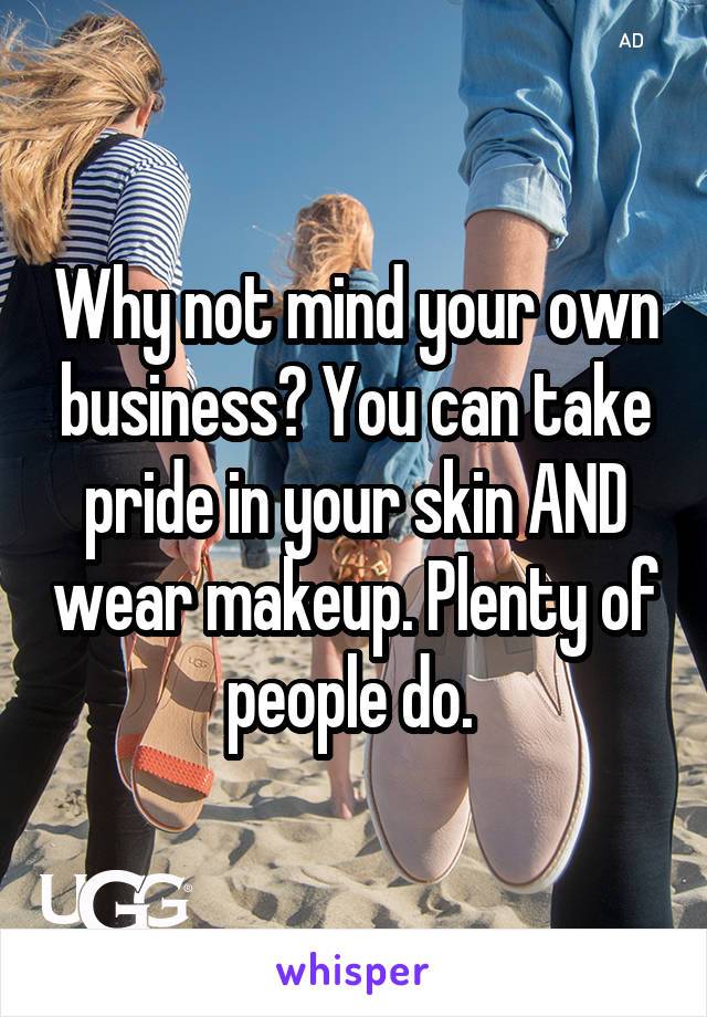 Why not mind your own business? You can take pride in your skin AND wear makeup. Plenty of people do.