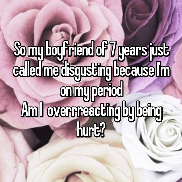 So my boyfriend of 7 years just called me disgusting because I'm on my period Am I  overrreacting by being hurt?