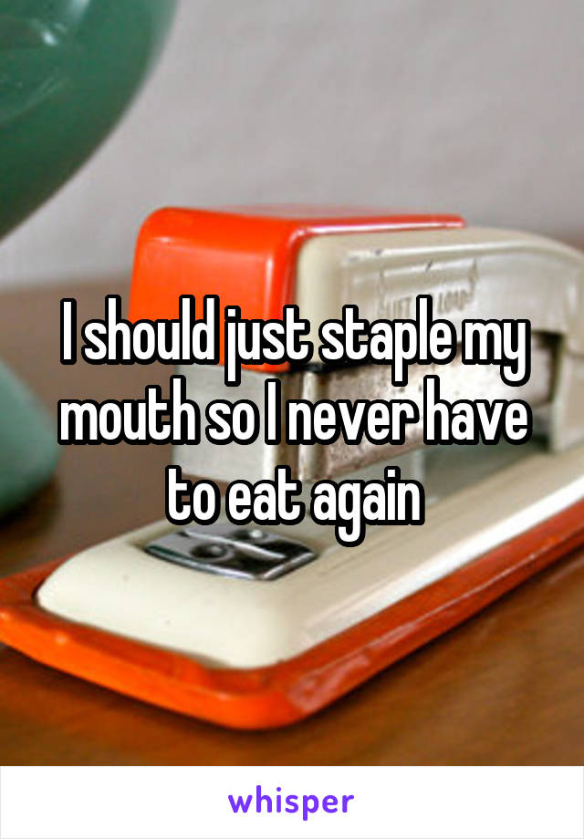 I should just staple my mouth so I never have to eat again