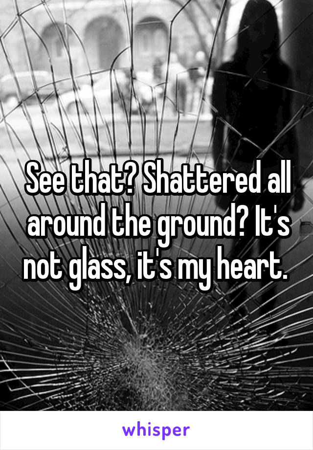 See that? Shattered all around the ground? It's not glass, it's my heart.
