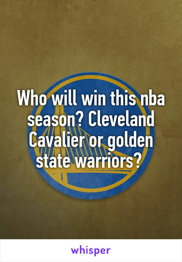 Who will win this nba season? Cleveland Cavalier or golden state warriors?