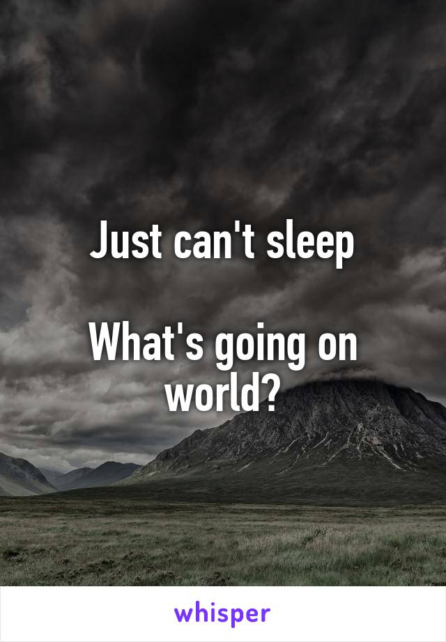 Just can't sleep  What's going on world?