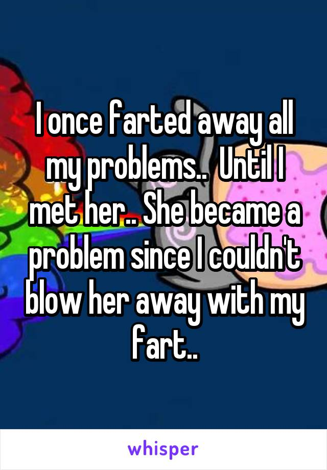 I once farted away all my problems..  Until I met her.. She became a problem since I couldn't blow her away with my fart..