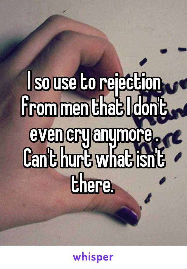 I so use to rejection from men that I don't even cry anymore . Can't hurt what isn't there.