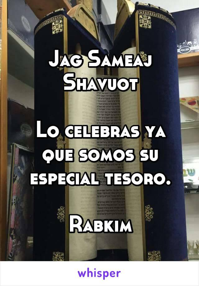 Jag Sameaj Shavuot  Lo celebras ya que somos su especial tesoro.  Rabkim