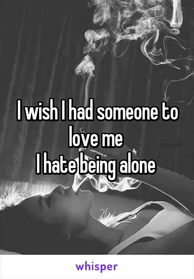 I wish I had someone to love me  I hate being alone