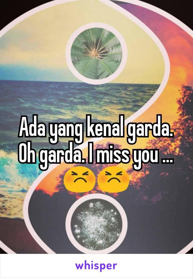 Ada yang kenal garda. Oh garda. I miss you ... 😣😣