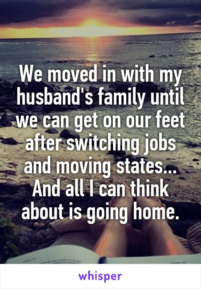 We moved in with my husband's family until we can get on our feet after switching jobs and moving states... And all I can think about is going home.